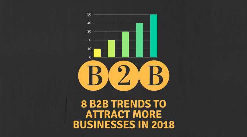 8 B2B trends in 2018 to attract more businesses
