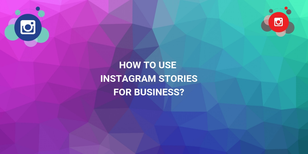 Instagram Algorithms: How to use Instagram stories for business?