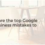 What are the top Google My Business mistakes to avoid?