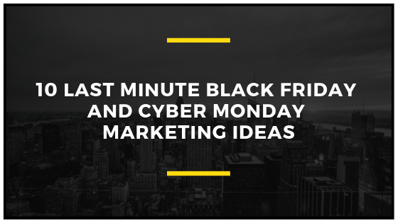 10 Last minute Black Friday and Cyber Monday Marketing ideas