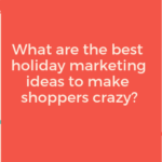 What are the best holiday marketing ideas to make shoppers crazy?