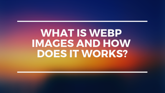 What are WebP images and how does it works?